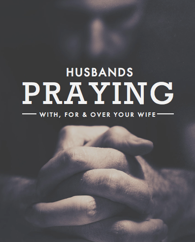 Husbands Praying With, For & Over Your Wife